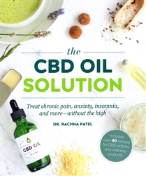 The CBD Oil Solution: Treat Chronic Pain, Anxiety, Insomnia, and more--without the high By: Dr. Rachna Patel
