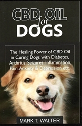 CBD Oil for Dogs: The Healing Power of CBD Oil in Curing Dogs with Diabetes, Arthritis, Seizures, Inflammation, Pain, Anxiety and Depression etc. By: Mark T. Walter