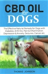CBD Oil for Dogs: The Effective Natural Remedy for Dogs with Diabetes, Arthritis, Pain and Inflammation, Depression and Anxiety, Seizures, Cancer etc. By: Thomas Johnson