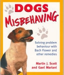 Dogs Misbehaving: Solving Problem Behaviour with Bach Flower and Other Remedies by Martin J. Scott and Gael Mariani